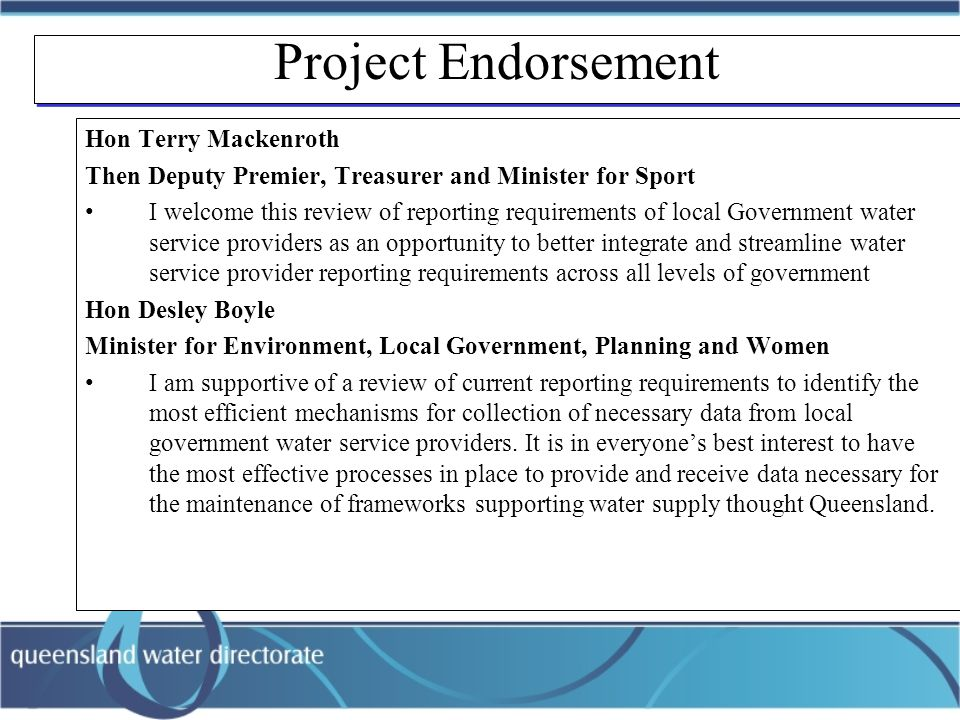 Project Endorsement Hon Terry Mackenroth Then Deputy Premier, Treasurer and Minister for Sport I welcome this review of reporting requirements of local Government water service providers as an opportunity to better integrate and streamline water service provider reporting requirements across all levels of government Hon Desley Boyle Minister for Environment, Local Government, Planning and Women I am supportive of a review of current reporting requirements to identify the most efficient mechanisms for collection of necessary data from local government water service providers.