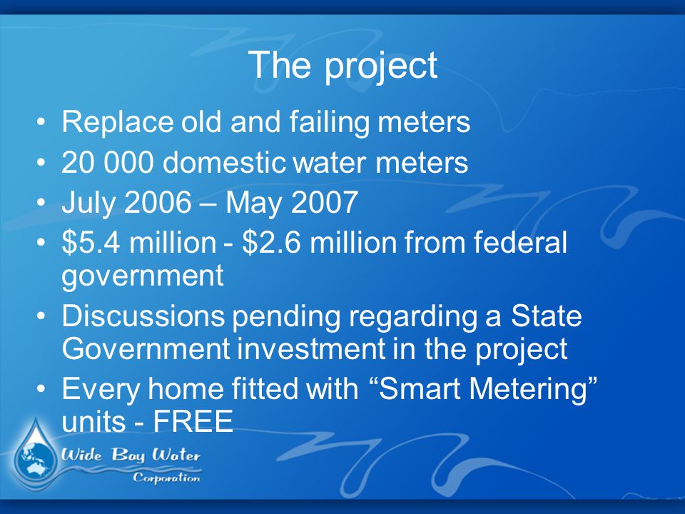 The project Replace old and failing meters 20 000 domestic water meters July 2006 – May 2007 $5.4 million - $2.6 million from federal government Discussions pending regarding a State Government investment in the project Every home fitted with Smart Metering units - FREE