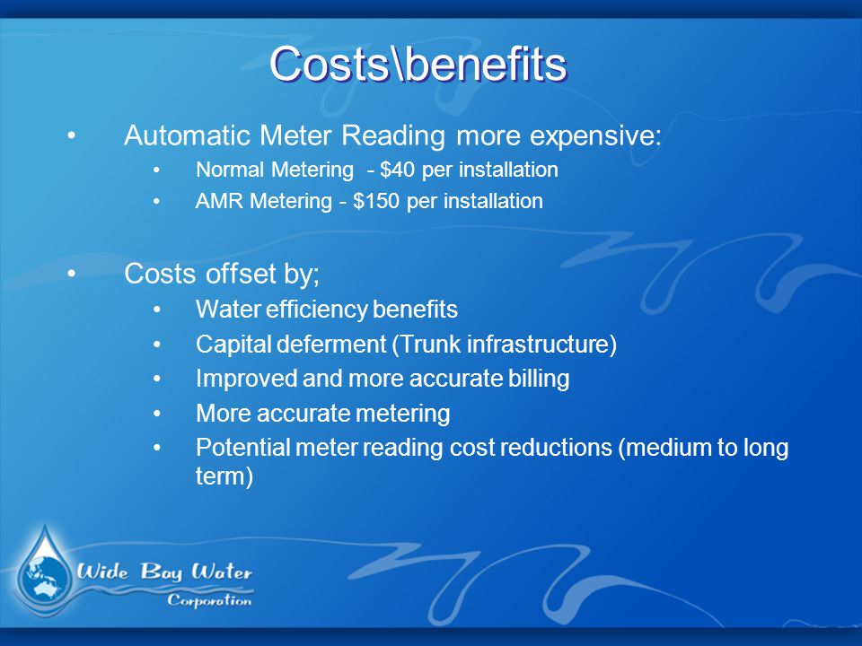 Costs\benefits Automatic Meter Reading more expensive: Normal Metering - $40 per installation AMR Metering - $150 per installation Costs offset by; Water efficiency benefits Capital deferment (Trunk infrastructure) Improved and more accurate billing More accurate metering Potential meter reading cost reductions (medium to long term)