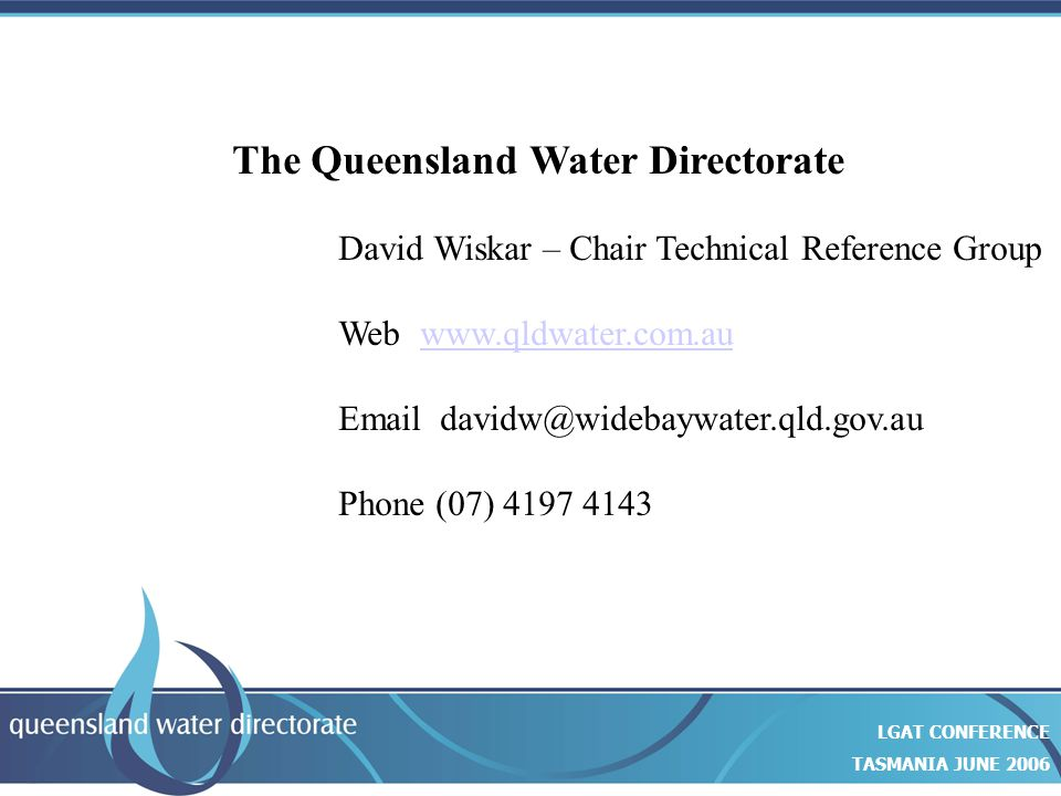 Closing slide… The Queensland Water Directorate David Wiskar – Chair Technical Reference Group Web www.qldwater.com.auwww.qldwater.com.au Email davidw@widebaywater.qld.gov.au Phone (07) 4197 4143 LGAT CONFERENCE TASMANIA JUNE 2006