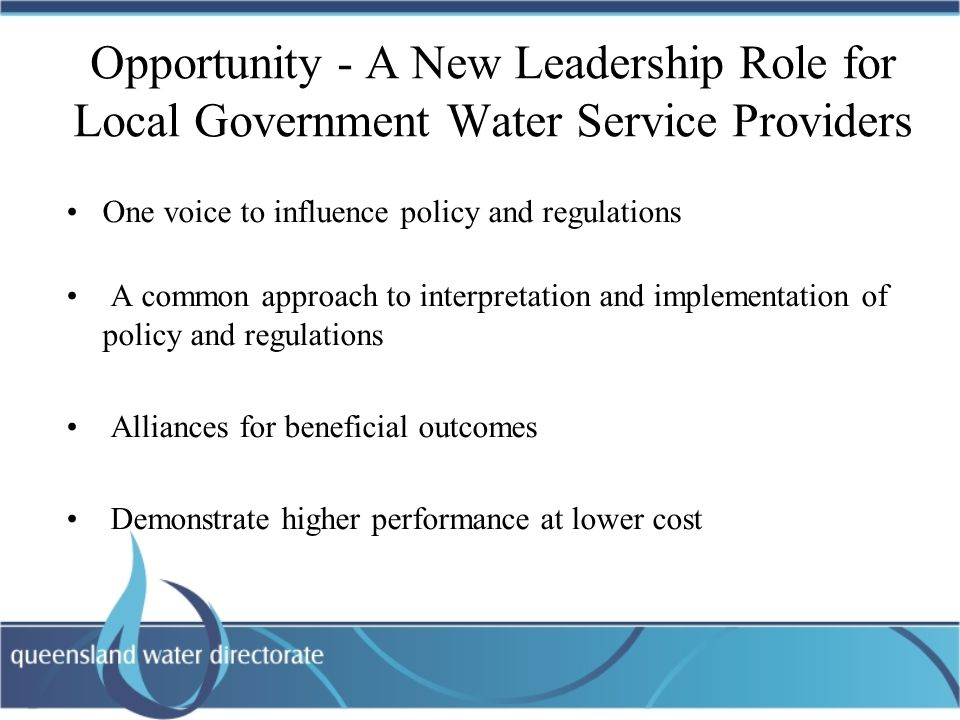 Opportunity - A New Leadership Role for Local Government Water Service Providers One voice to influence policy and regulations A common approach to interpretation and implementation of policy and regulations Alliances for beneficial outcomes Demonstrate higher performance at lower cost