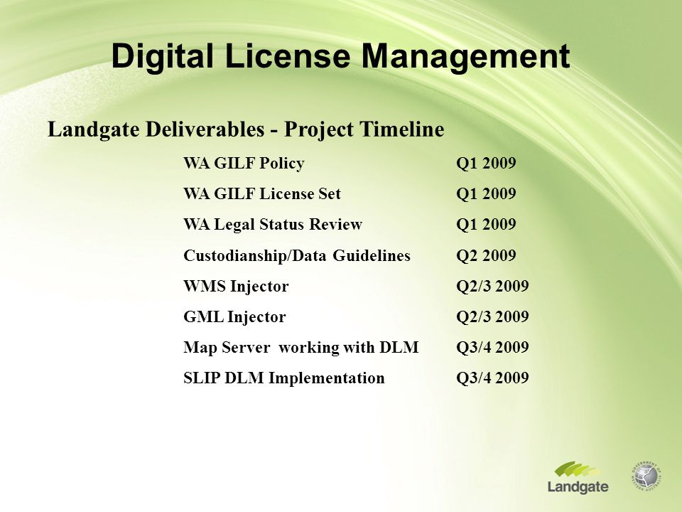 Digital License Management Landgate Deliverables - Project Timeline WA GILF Policy Q1 2009 WA GILF License SetQ1 2009 WA Legal Status ReviewQ1 2009 Custodianship/Data GuidelinesQ2 2009 WMS InjectorQ2/3 2009 GML InjectorQ2/3 2009 Map Server working with DLMQ3/4 2009 SLIP DLM ImplementationQ3/4 2009