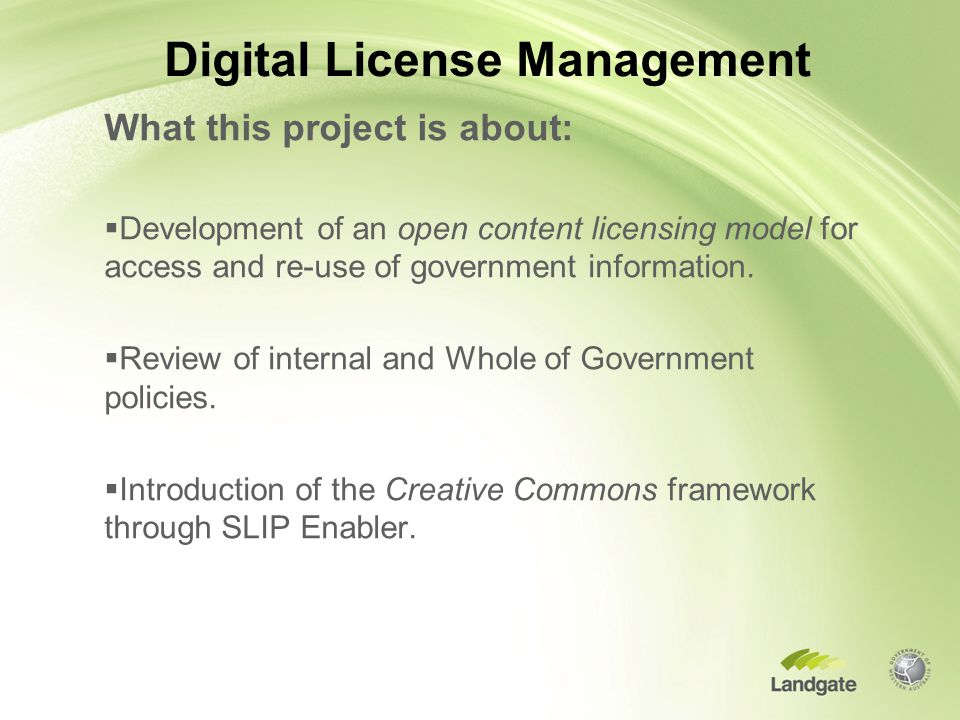 Digital License Management What this project is about:  Development of an open content licensing model for access and re-use of government information.