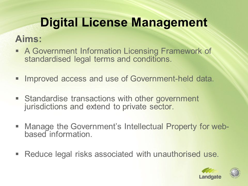 Digital License Management Aims:  A Government Information Licensing Framework of standardised legal terms and conditions.