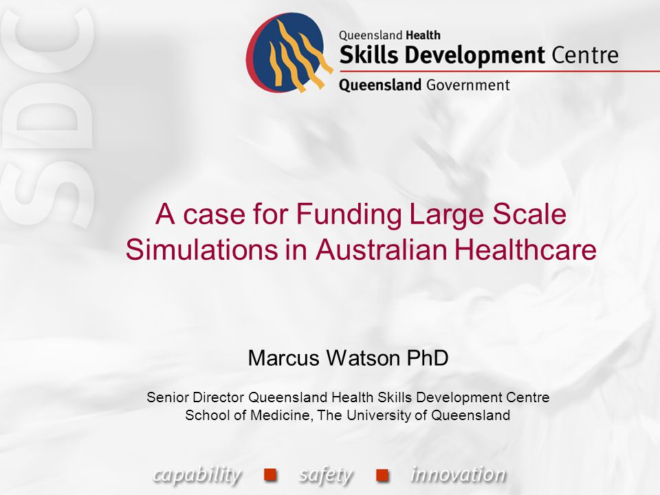 A case for Funding Large Scale Simulations in Australian Healthcare Marcus Watson PhD Senior Director Queensland Health Skills Development Centre School of Medicine, The University of Queensland