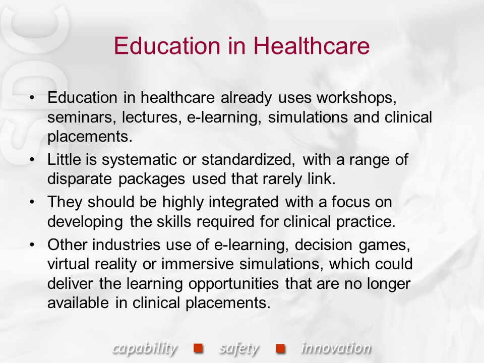 Education in Healthcare Education in healthcare already uses workshops, seminars, lectures, e-learning, simulations and clinical placements.