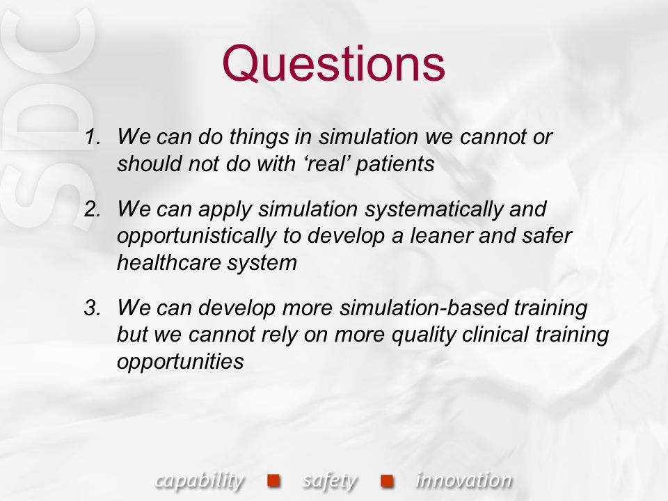 Questions 1.We can do things in simulation we cannot or should not do with 'real' patients 2.We can apply simulation systematically and opportunistically to develop a leaner and safer healthcare system 3.We can develop more simulation-based training but we cannot rely on more quality clinical training opportunities