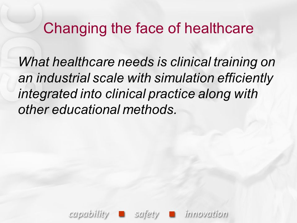Changing the face of healthcare What healthcare needs is clinical training on an industrial scale with simulation efficiently integrated into clinical