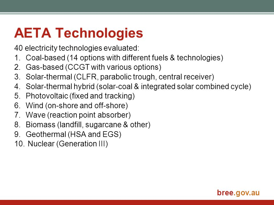 bree.gov.au AETA Technologies 40 electricity technologies evaluated: 1.Coal-based (14 options with different fuels & technologies) 2.Gas-based (CCGT with various options) 3.Solar-thermal (CLFR, parabolic trough, central receiver) 4.Solar-thermal hybrid (solar-coal & integrated solar combined cycle) 5.Photovoltaic (fixed and tracking) 6.Wind (on-shore and off-shore) 7.Wave (reaction point absorber) 8.Biomass (landfill, sugarcane & other) 9.Geothermal (HSA and EGS) 10.