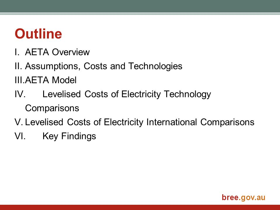 bree.gov.au Outline I.AETA Overview II.Assumptions, Costs and Technologies III.AETA Model IV.Levelised Costs of Electricity Technology Comparisons V.Levelised Costs of Electricity International Comparisons VI.Key Findings