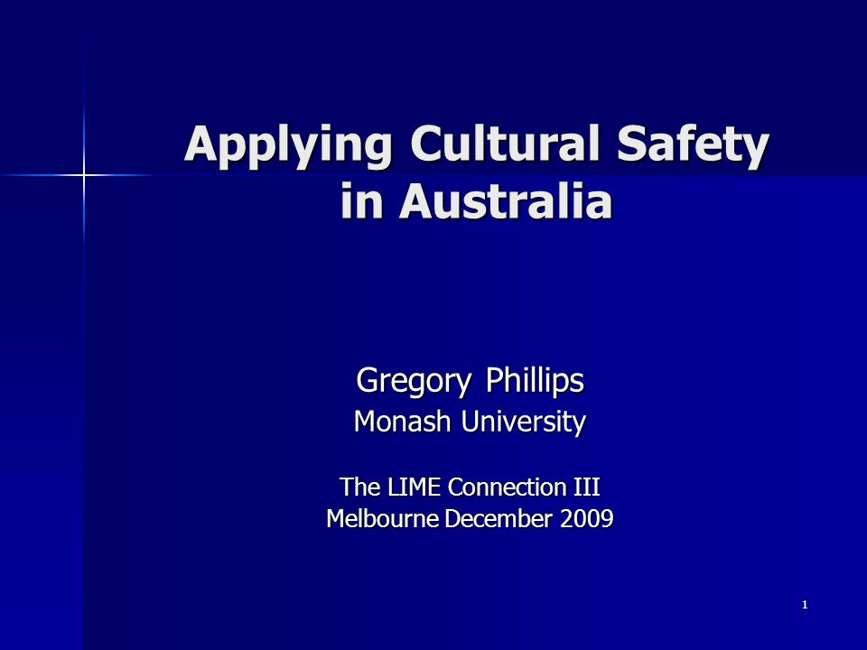 1 Applying Cultural Safety in Australia Gregory Phillips Monash University The LIME Connection III Melbourne December 2009