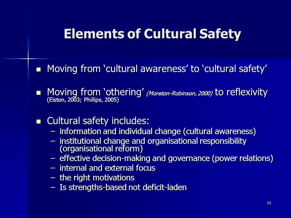 11 Elements of Cultural Safety Moving from 'cultural awareness' to 'cultural safety' Moving from 'cultural awareness' to 'cultural safety' Moving from 'othering' (Moreton-Robinson, 2000) to reflexivity (Elston, 2003; Phillips, 2005) Moving from 'othering' (Moreton-Robinson, 2000) to reflexivity (Elston, 2003; Phillips, 2005) Cultural safety includes: Cultural safety includes: –information and individual change (cultural awareness) –institutional change and organisational responsibility (organisational reform) –effective decision-making and governance (power relations) –internal and external focus –the right motivations –Is strengths-based not deficit-laden