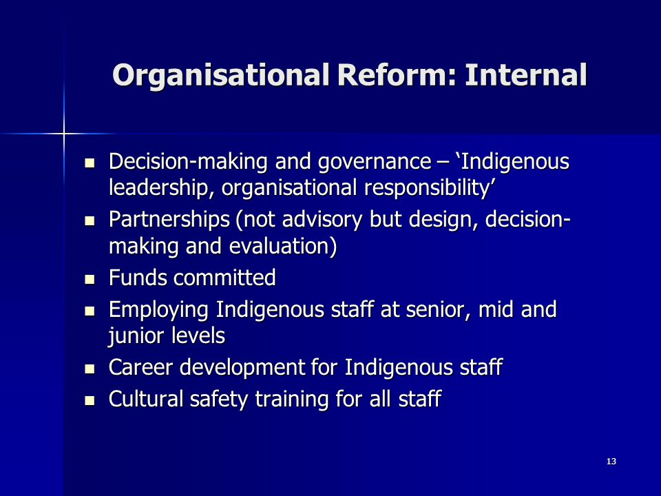 13 Organisational Reform: Internal Decision-making and governance – 'Indigenous leadership, organisational responsibility' Decision-making and governance – 'Indigenous leadership, organisational responsibility' Partnerships (not advisory but design, decision- making and evaluation) Partnerships (not advisory but design, decision- making and evaluation) Funds committed Funds committed Employing Indigenous staff at senior, mid and junior levels Employing Indigenous staff at senior, mid and junior levels Career development for Indigenous staff Career development for Indigenous staff Cultural safety training for all staff Cultural safety training for all staff