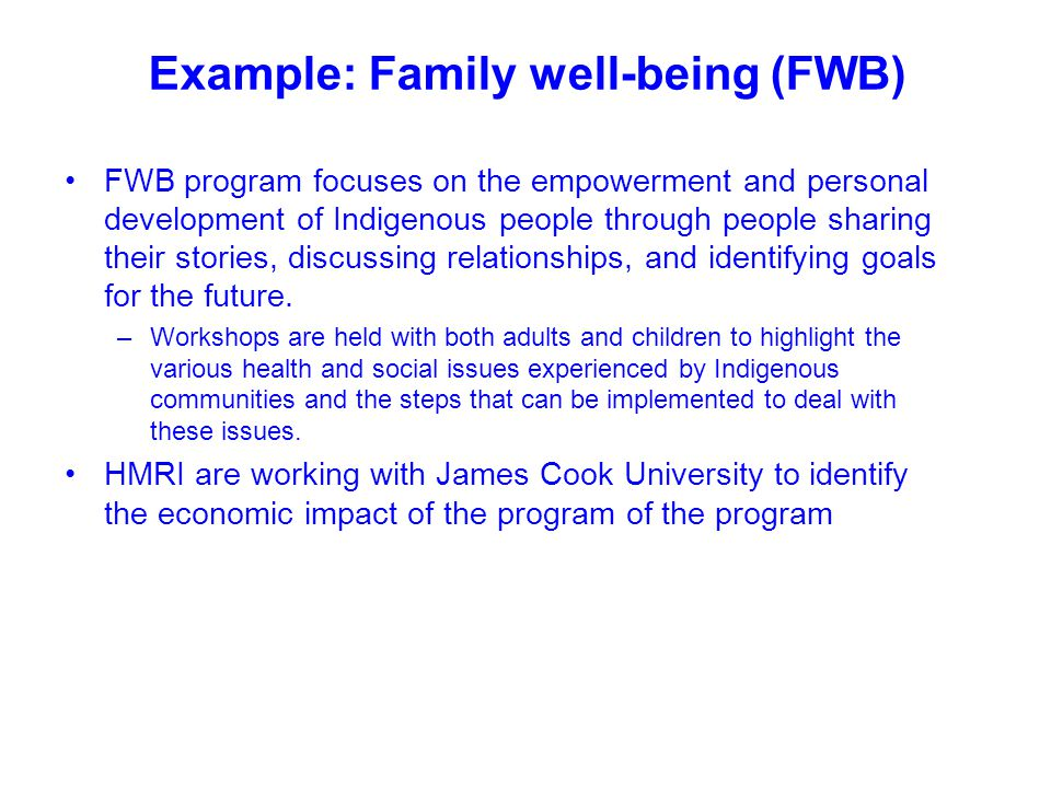 Example: Family well-being (FWB) FWB program focuses on the empowerment and personal development of Indigenous people through people sharing their sto