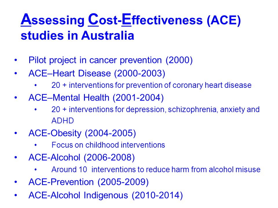 ACE Prevention: methods Understand natural history of disease (from burden of disease study) Analyse current practice: % receiving intervention(s); adherence Efficacy/effectiveness from literature Impact in routine Australian health services.