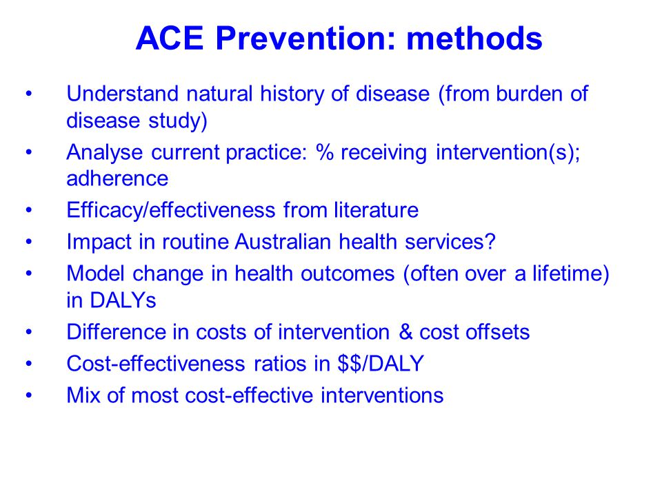 ACE Prevention: methods Understand natural history of disease (from burden of disease study) Analyse current practice: % receiving intervention(s); ad