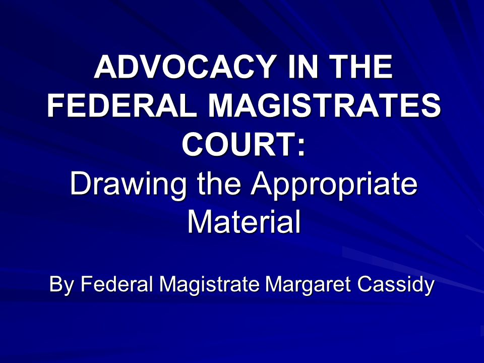 ADVOCACY IN THE FEDERAL MAGISTRATES COURT: Drawing the Appropriate Material By Federal Magistrate Margaret Cassidy
