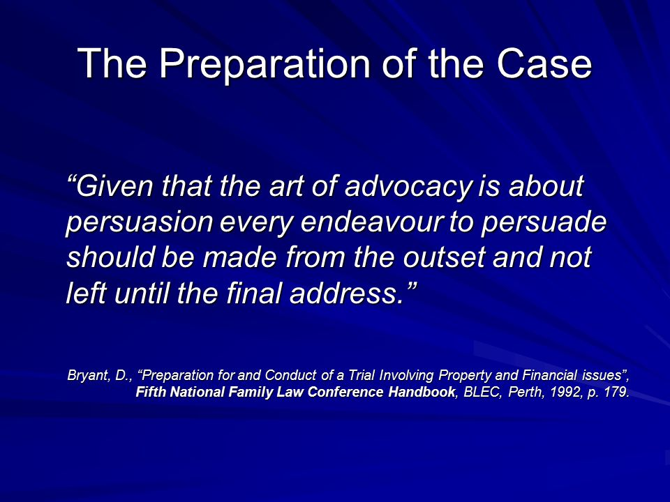 The Preparation of the Case Given that the art of advocacy is about persuasion every endeavour to persuade should be made from the outset and not left until the final address. Given that the art of advocacy is about persuasion every endeavour to persuade should be made from the outset and not left until the final address. Bryant, D., Preparation for and Conduct of a Trial Involving Property and Financial issues , Fifth National Family Law Conference Handbook, BLEC, Perth, 1992, p.