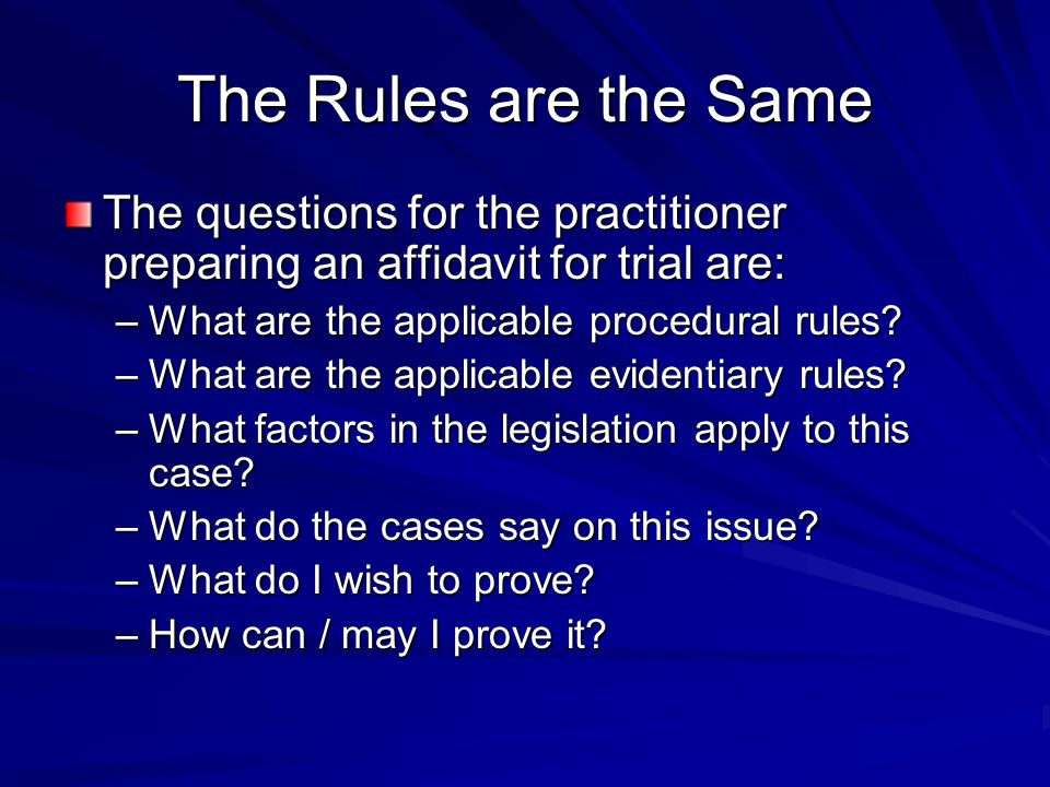 The Rules are the Same The questions for the practitioner preparing an affidavit for trial are: –What are the applicable procedural rules.