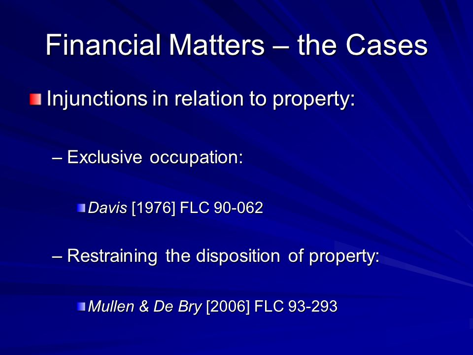 Financial Matters – the Cases Injunctions in relation to property: –Exclusive occupation: Davis [1976] FLC 90-062 –Restraining the disposition of property: Mullen & De Bry [2006] FLC 93-293