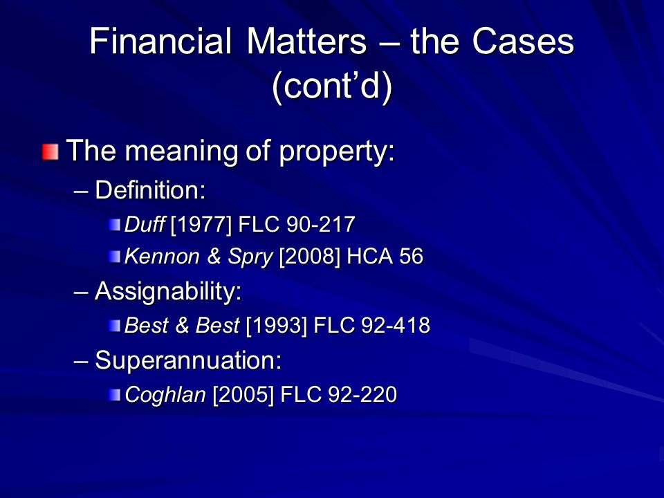 Financial Matters – the Cases (cont'd) The meaning of property: –Definition: Duff [1977] FLC 90-217 Kennon & Spry [2008] HCA 56 –Assignability: Best & Best [1993] FLC 92-418 –Superannuation: Coghlan [2005] FLC 92-220