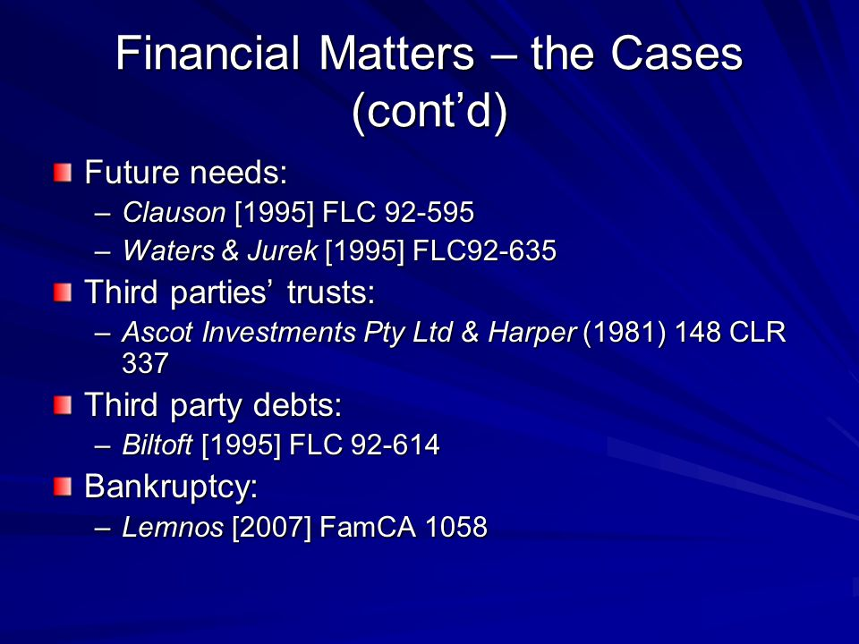 Financial Matters – the Cases (cont'd) Future needs: –Clauson [1995] FLC 92-595 –Waters & Jurek [1995] FLC92-635 Third parties' trusts: –Ascot Investments Pty Ltd & Harper (1981) 148 CLR 337 Third party debts: –Biltoft [1995] FLC 92-614 Bankruptcy: –Lemnos [2007] FamCA 1058