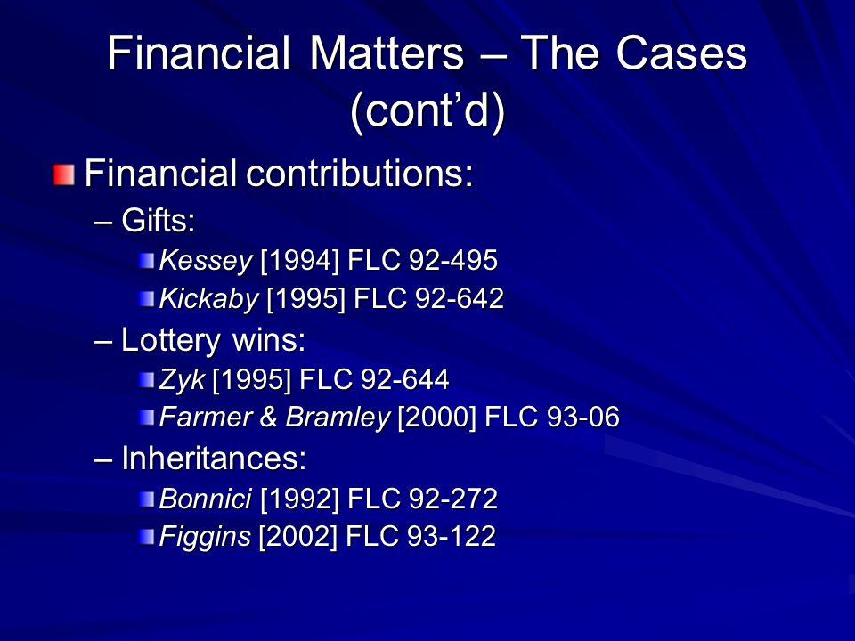 Financial Matters – The Cases (cont'd) Financial contributions: –Gifts: Kessey [1994] FLC 92-495 Kickaby [1995] FLC 92-642 –Lottery wins: Zyk [1995] FLC 92-644 Farmer & Bramley [2000] FLC 93-06 –Inheritances: Bonnici [1992] FLC 92-272 Figgins [2002] FLC 93-122