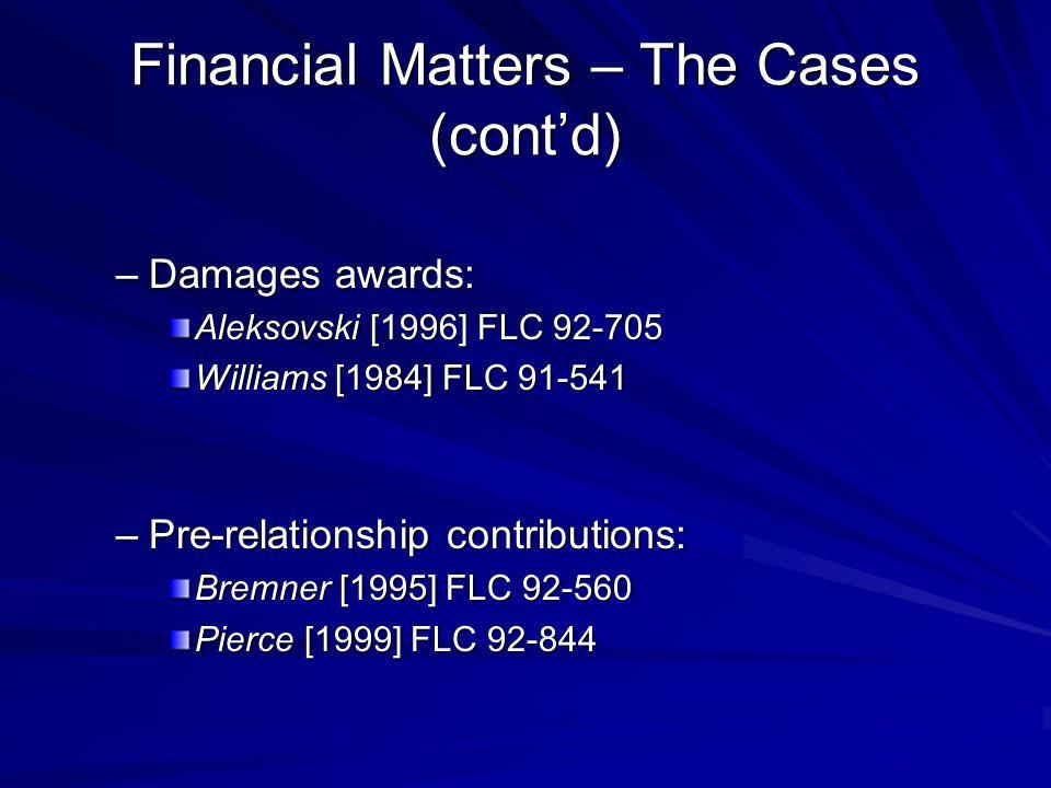 Financial Matters – The Cases (cont'd) –Damages awards: Aleksovski [1996] FLC 92-705 Williams [1984] FLC 91-541 –Pre-relationship contributions: Bremner [1995] FLC 92-560 Pierce [1999] FLC 92-844