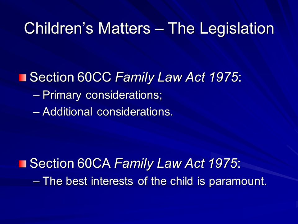 Children's Matters – The Legislation Section 60CC Family Law Act 1975: –Primary considerations; –Additional considerations.