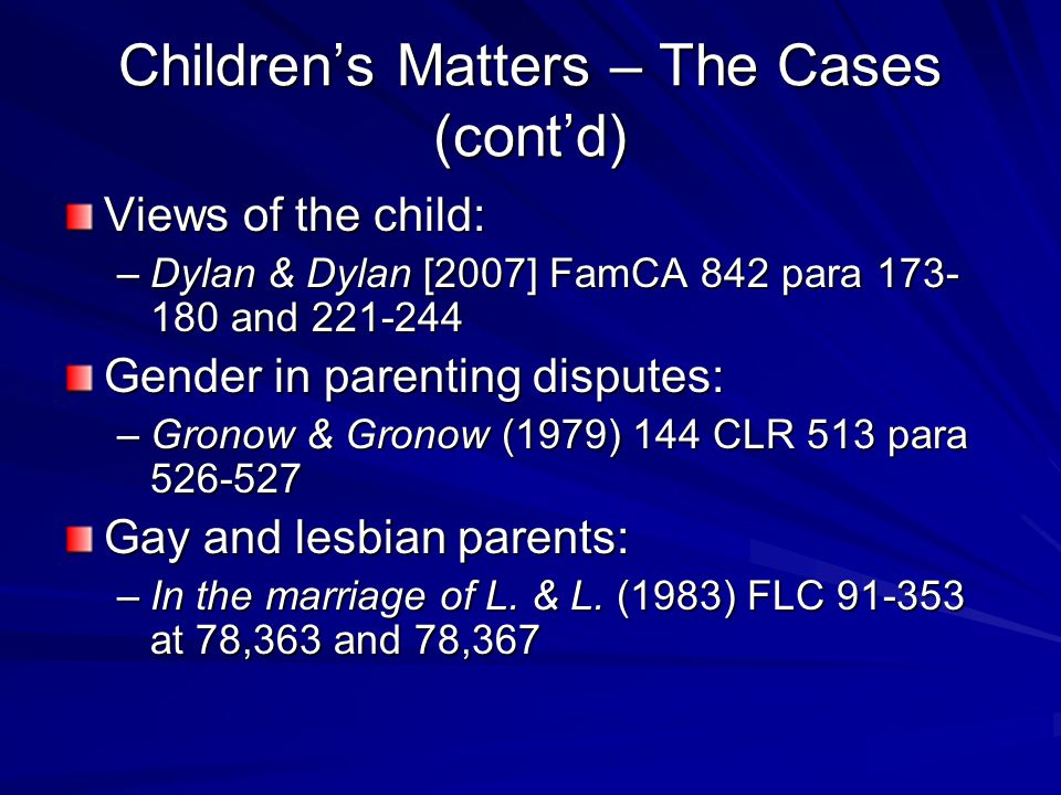 Children's Matters – The Cases (cont'd) Views of the child: –Dylan & Dylan [2007] FamCA 842 para 173- 180 and 221-244 Gender in parenting disputes: –Gronow & Gronow (1979) 144 CLR 513 para 526-527 Gay and lesbian parents: –In the marriage of L.