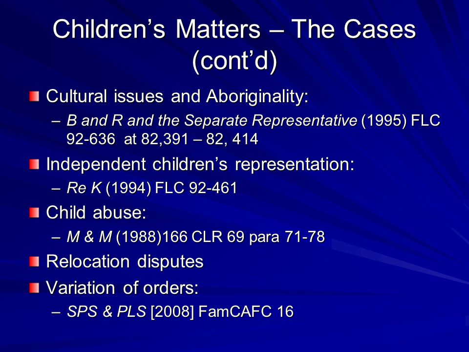 Children's Matters – The Cases (cont'd) Cultural issues and Aboriginality: –B and R and the Separate Representative (1995) FLC 92-636 at 82,391 – 82, 414 Independent children's representation: –Re K (1994) FLC 92-461 Child abuse: –M & M (1988)166 CLR 69 para 71-78 Relocation disputes Variation of orders: –SPS & PLS [2008] FamCAFC 16