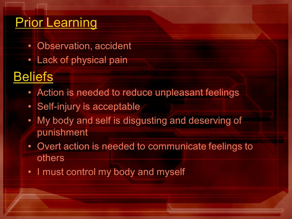 Prior Learning Observation, accident Lack of physical pain Beliefs Action is needed to reduce unpleasant feelings Self-injury is acceptable My body and self is disgusting and deserving of punishment Overt action is needed to communicate feelings to others I must control my body and myself