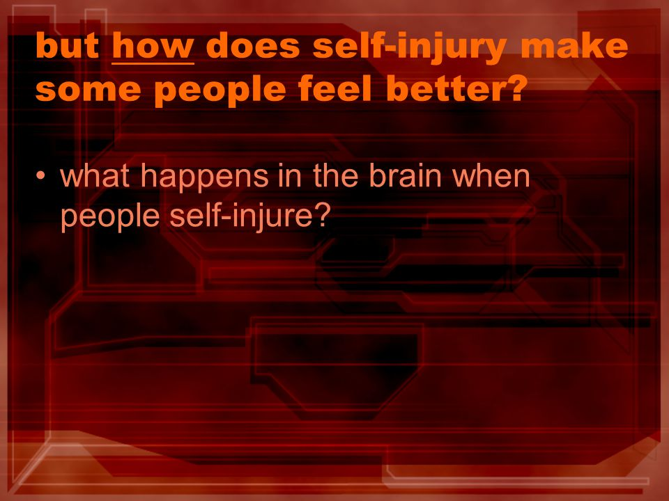 The 5 phases of self-injury 1.Perception of threat  unwanted negative emotion (desire to terminate it) 2.Choice of coping technique 3.Self-injury 4.Unknown mechanism of action 5.Objective and subjective tension relief