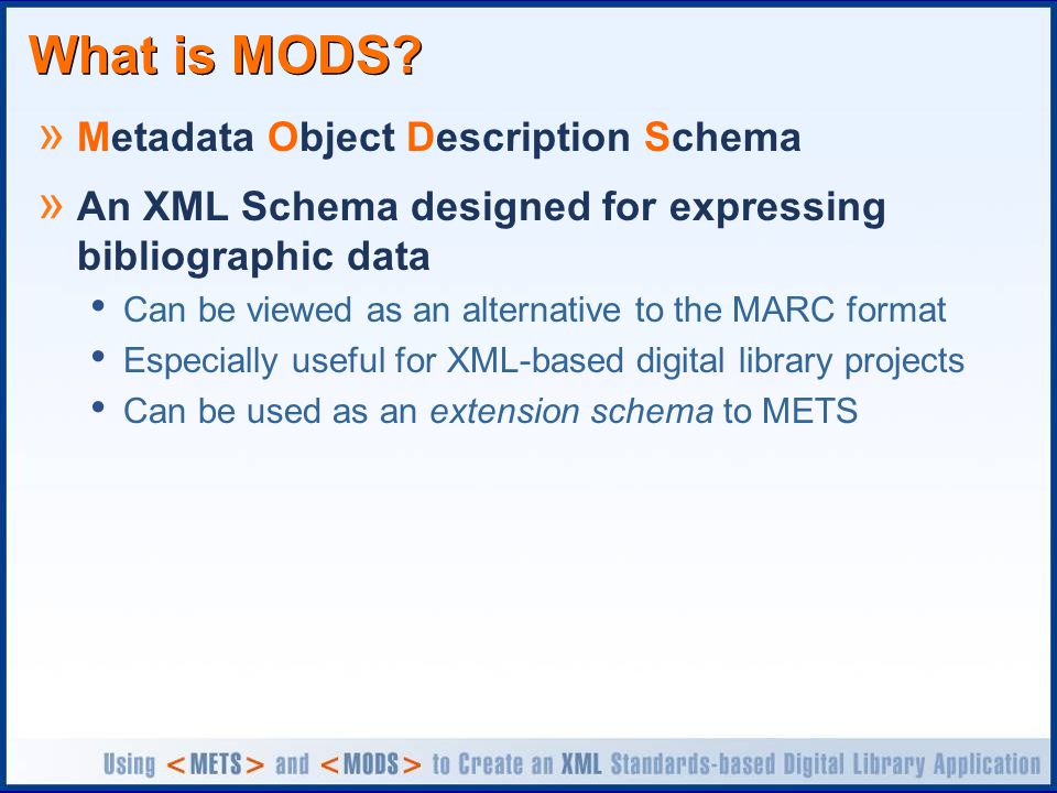 What is MODS? » Metadata Object Description Schema » An XML Schema designed for expressing bibliographic data Can be viewed as an alternative to the M