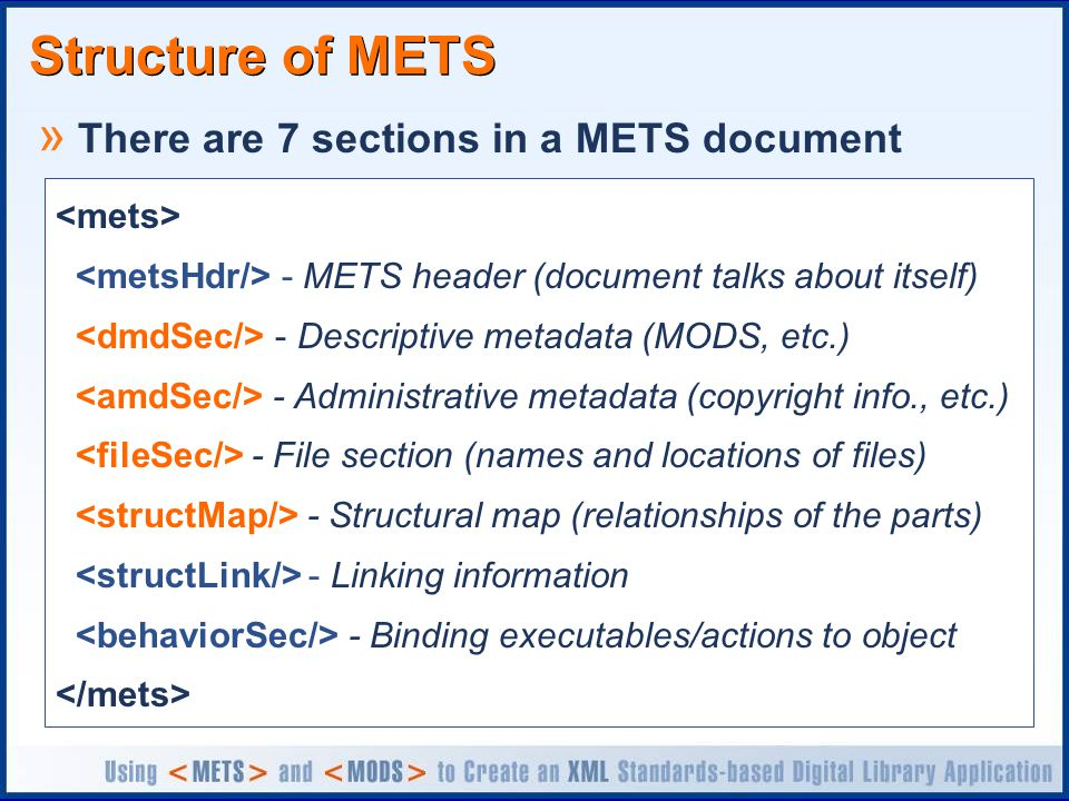 Structure of METS » There are 7 sections in a METS document - METS header (document talks about itself) - Descriptive metadata (MODS, etc.) - Administrative metadata (copyright info., etc.) - File section (names and locations of files) - Structural map (relationships of the parts) - Linking information - Binding executables/actions to object