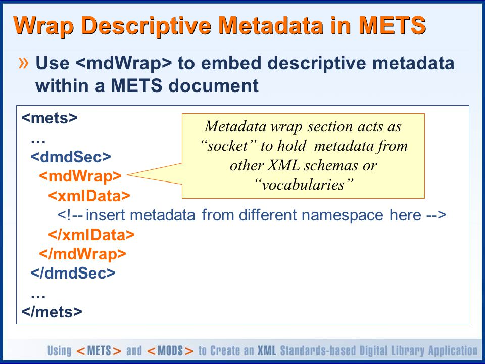 Wrap Descriptive Metadata in METS » Use to embed descriptive metadata within a METS document … … Metadata wrap section acts as socket to hold metadata from other XML schemas or vocabularies