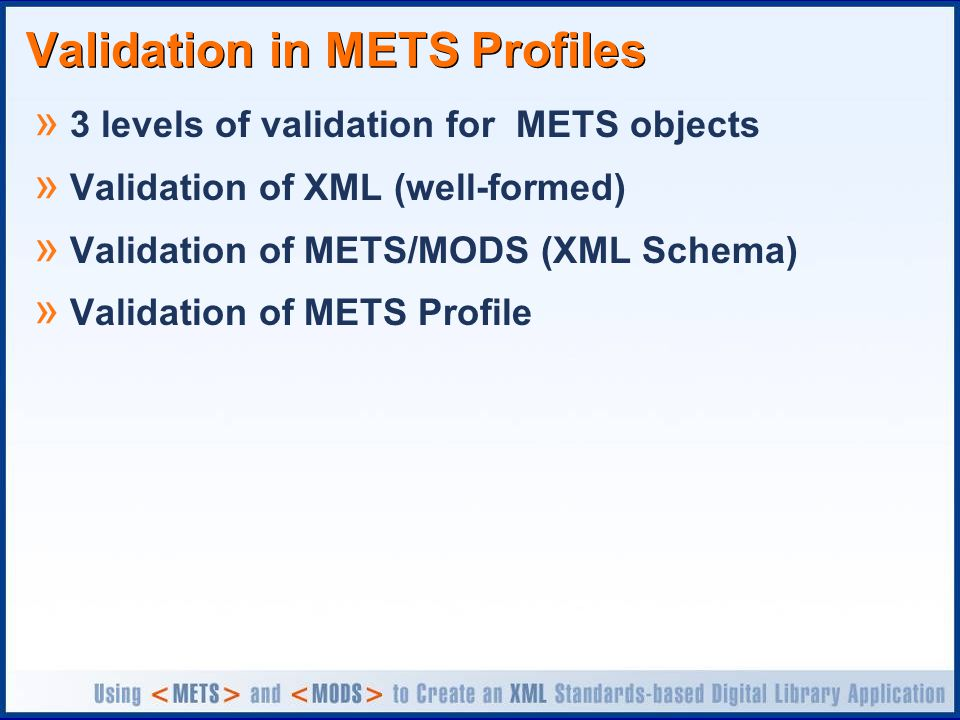 Validation in METS Profiles » 3 levels of validation for METS objects » Validation of XML (well-formed) » Validation of METS/MODS (XML Schema) » Valid