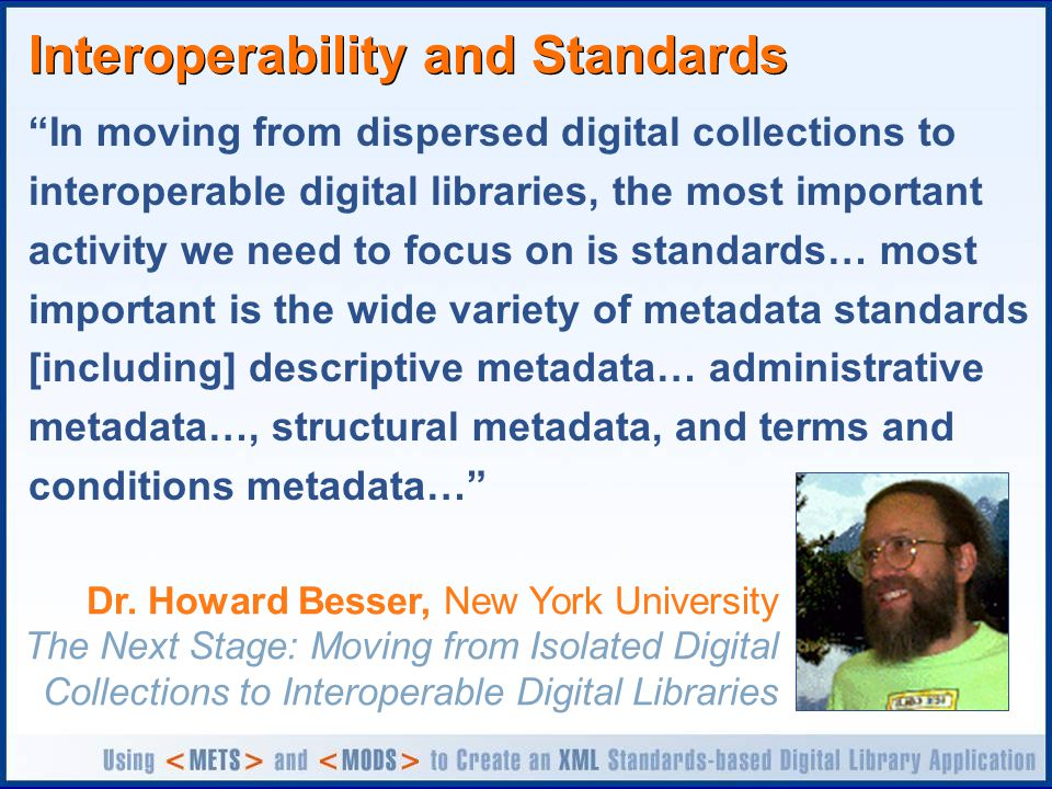 Interoperability and Standards In moving from dispersed digital collections to interoperable digital libraries, the most important activity we need to focus on is standards… most important is the wide variety of metadata standards [including] descriptive metadata… administrative metadata…, structural metadata, and terms and conditions metadata… Dr.