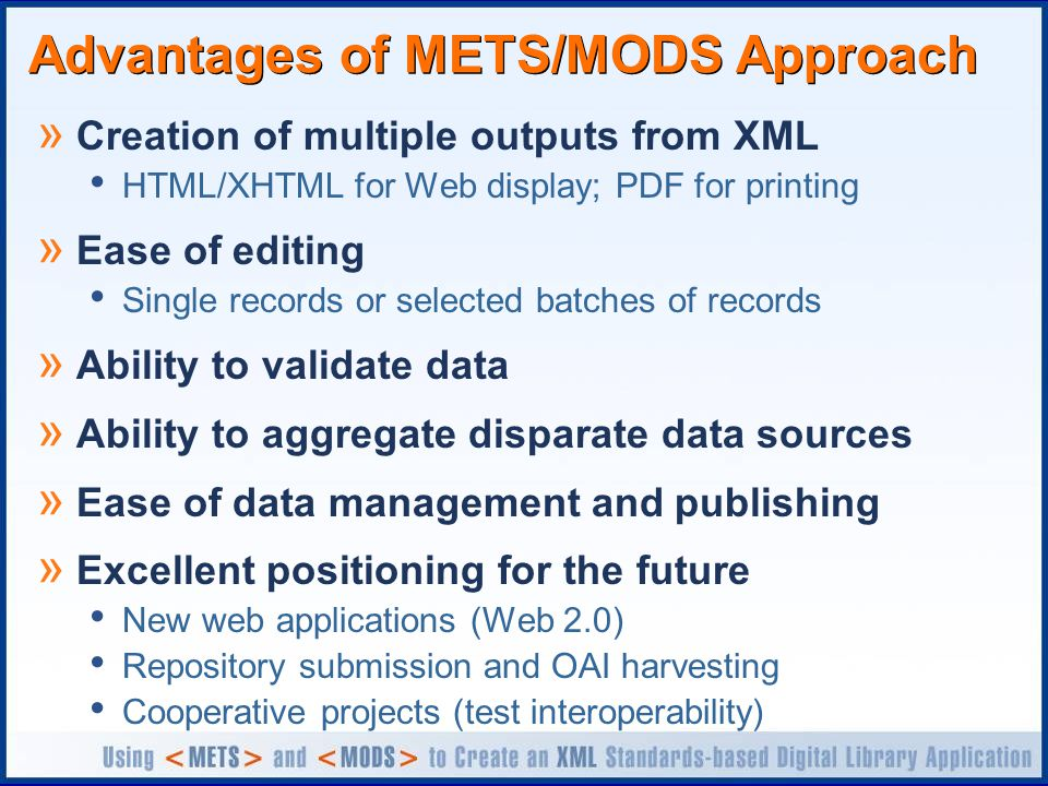 Advantages of METS/MODS Approach » Creation of multiple outputs from XML HTML/XHTML for Web display; PDF for printing » Ease of editing Single records or selected batches of records » Ability to validate data » Ability to aggregate disparate data sources » Ease of data management and publishing » Excellent positioning for the future New web applications (Web 2.0) Repository submission and OAI harvesting Cooperative projects (test interoperability)