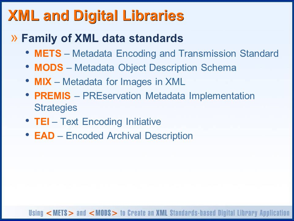 XML and Digital Libraries » Family of XML data standards METS – Metadata Encoding and Transmission Standard MODS – Metadata Object Description Schema MIX – Metadata for Images in XML PREMIS – PREservation Metadata Implementation Strategies TEI – Text Encoding Initiative EAD – Encoded Archival Description