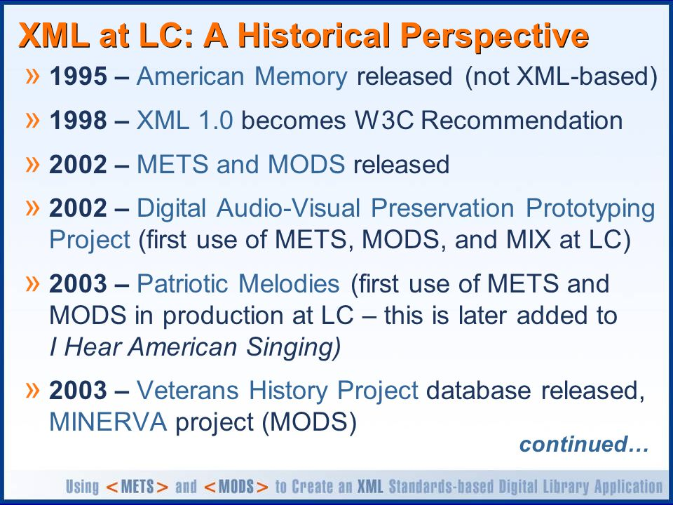XML at LC: A Historical Perspective » 1995 – American Memory released (not XML-based) » 1998 – XML 1.0 becomes W3C Recommendation » 2002 – METS and MODS released » 2002 – Digital Audio-Visual Preservation Prototyping Project (first use of METS, MODS, and MIX at LC) » 2003 – Patriotic Melodies (first use of METS and MODS in production at LC – this is later added to I Hear American Singing) » 2003 – Veterans History Project database released, MINERVA project (MODS) continued…
