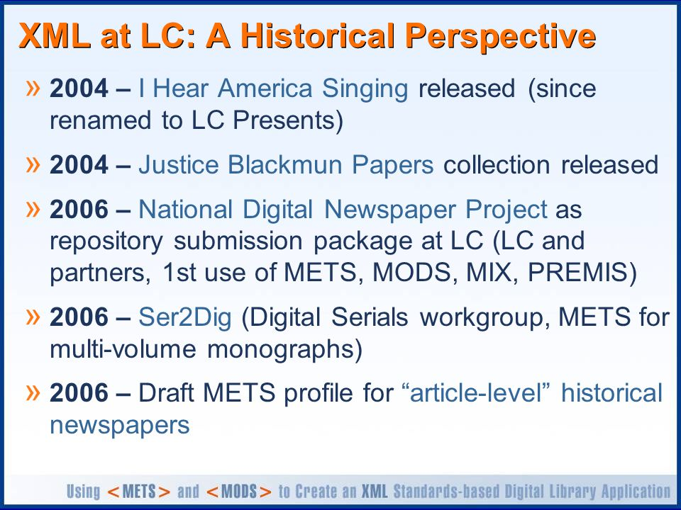 XML at LC: A Historical Perspective » 2004 – I Hear America Singing released (since renamed to LC Presents) » 2004 – Justice Blackmun Papers collection released » 2006 – National Digital Newspaper Project as repository submission package at LC (LC and partners, 1st use of METS, MODS, MIX, PREMIS) » 2006 – Ser2Dig (Digital Serials workgroup, METS for multi-volume monographs) » 2006 – Draft METS profile for article-level historical newspapers