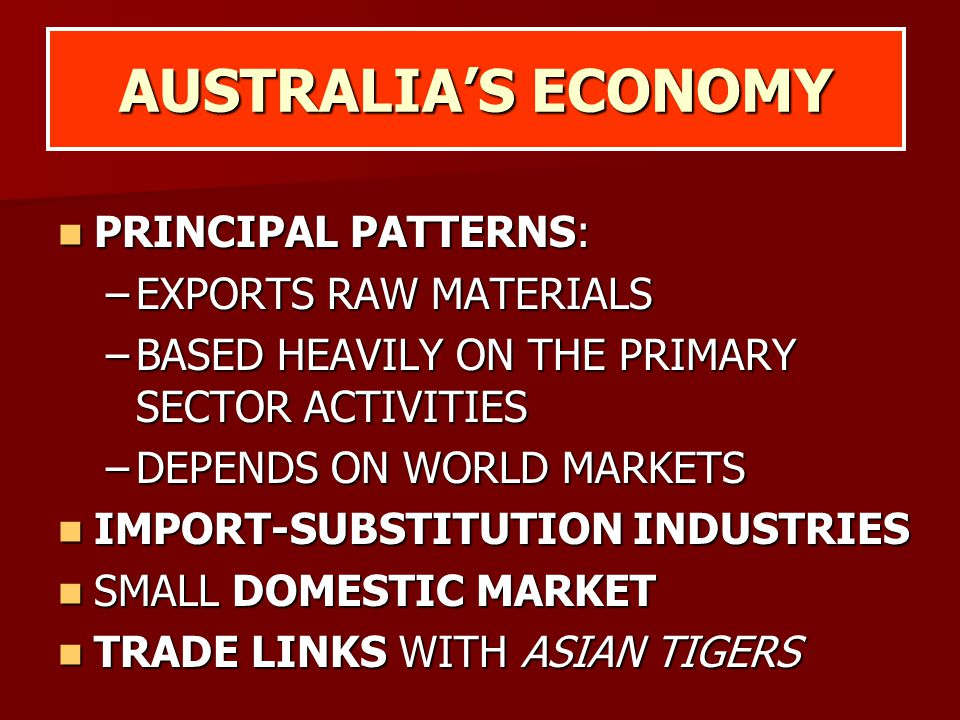 AUSTRALIA'S ECONOMY PRINCIPAL PATTERNS: PRINCIPAL PATTERNS: –EXPORTS RAW MATERIALS –BASED HEAVILY ON THE PRIMARY SECTOR ACTIVITIES –DEPENDS ON WORLD M