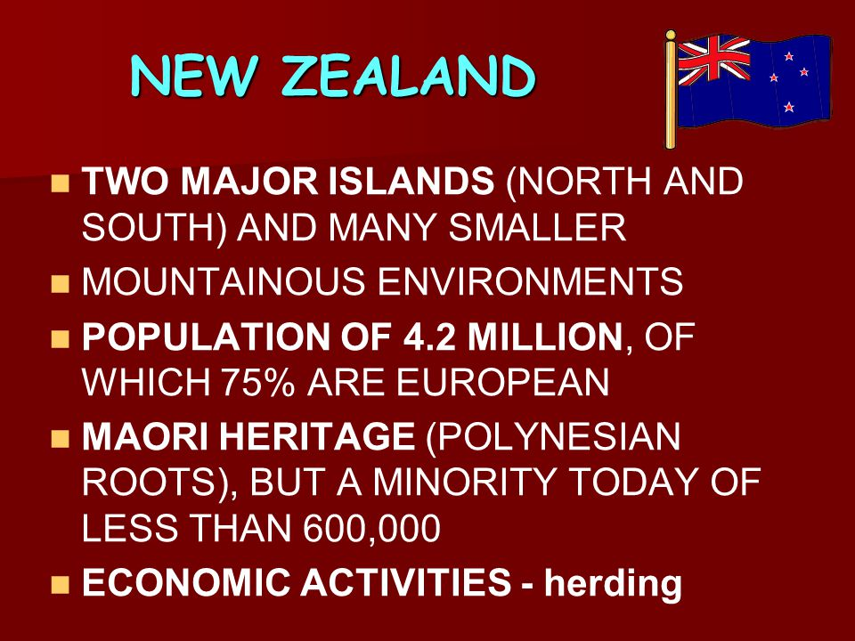 NEW ZEALAND TWO MAJOR ISLANDS (NORTH AND SOUTH) AND MANY SMALLER MOUNTAINOUS ENVIRONMENTS POPULATION OF 4.2 MILLION, OF WHICH 75% ARE EUROPEAN MAORI H