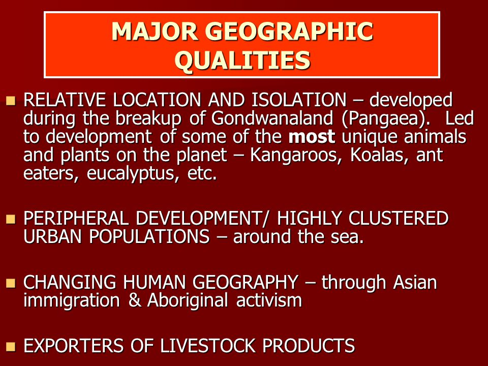 MAJOR GEOGRAPHIC QUALITIES RELATIVE LOCATION AND ISOLATION – developed during the breakup of Gondwanaland (Pangaea). Led to development of some of the