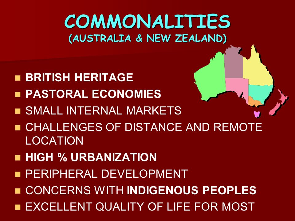 COMMONALITIES (AUSTRALIA & NEW ZEALAND) BRITISH HERITAGE PASTORAL ECONOMIES SMALL INTERNAL MARKETS CHALLENGES OF DISTANCE AND REMOTE LOCATION HIGH % U