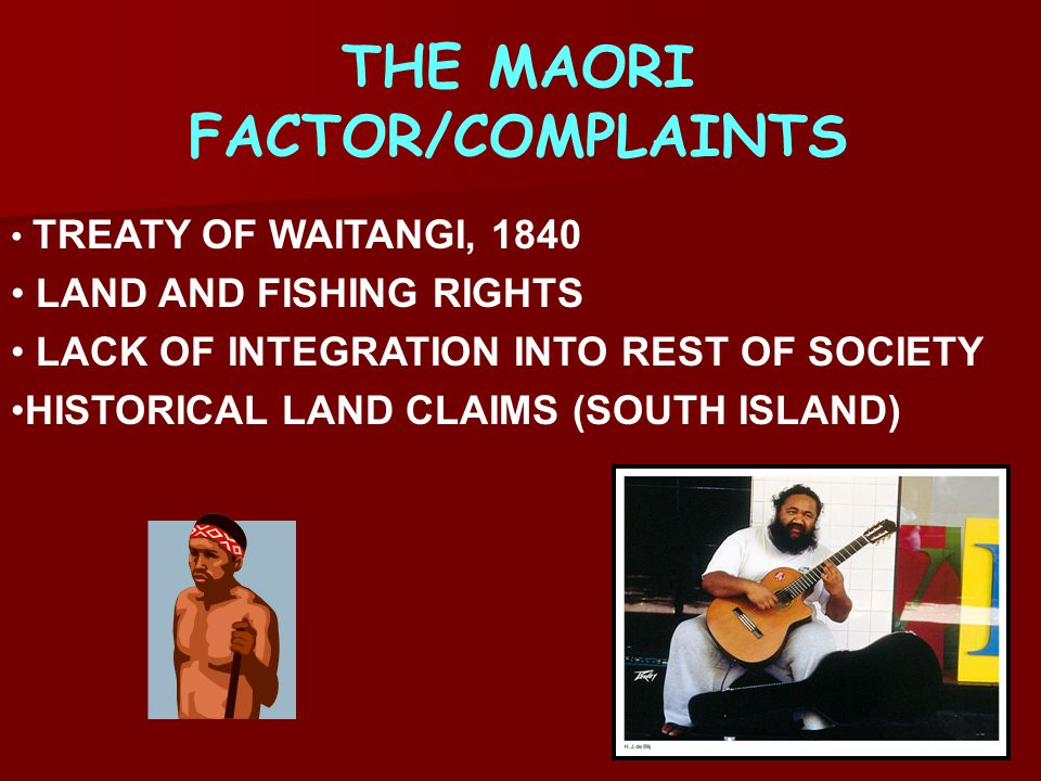THE MAORI FACTOR/COMPLAINTS TREATY OF WAITANGI, 1840 LAND AND FISHING RIGHTS LACK OF INTEGRATION INTO REST OF SOCIETY HISTORICAL LAND CLAIMS (SOUTH ISLAND)