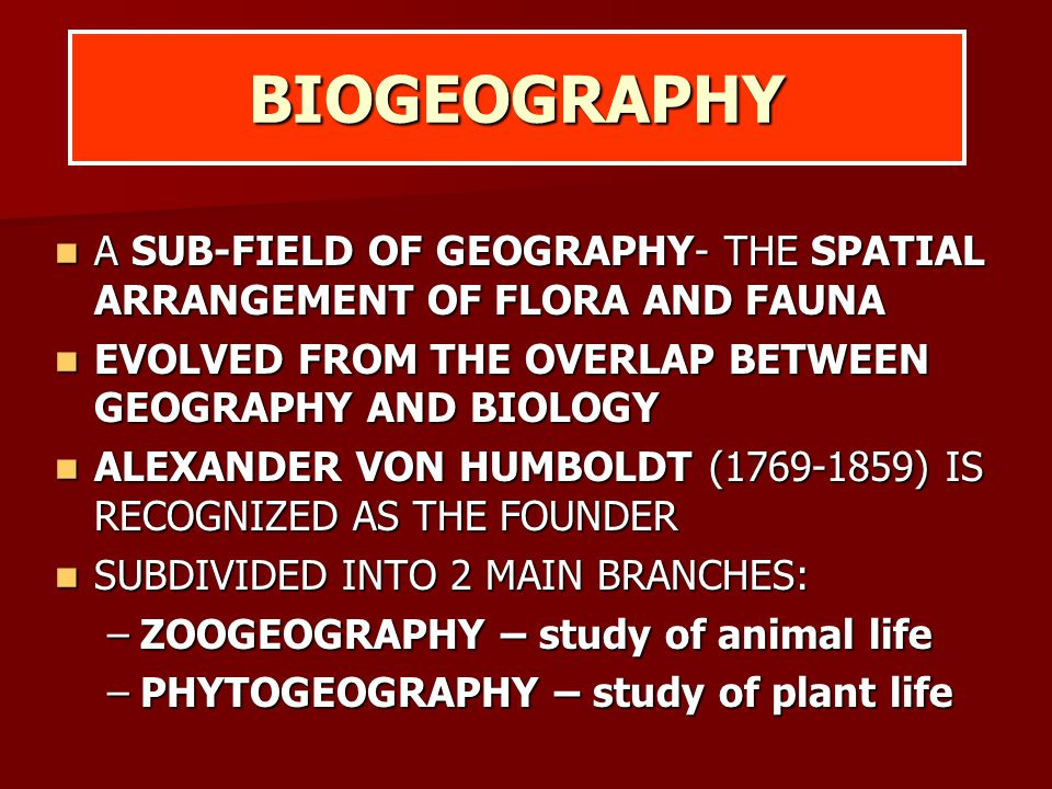 BIOGEOGRAPHY A SUB-FIELD OF GEOGRAPHY- THE SPATIAL ARRANGEMENT OF FLORA AND FAUNA A SUB-FIELD OF GEOGRAPHY- THE SPATIAL ARRANGEMENT OF FLORA AND FAUNA EVOLVED FROM THE OVERLAP BETWEEN GEOGRAPHY AND BIOLOGY EVOLVED FROM THE OVERLAP BETWEEN GEOGRAPHY AND BIOLOGY ALEXANDER VON HUMBOLDT (1769-1859) IS RECOGNIZED AS THE FOUNDER ALEXANDER VON HUMBOLDT (1769-1859) IS RECOGNIZED AS THE FOUNDER SUBDIVIDED INTO 2 MAIN BRANCHES: SUBDIVIDED INTO 2 MAIN BRANCHES: –ZOOGEOGRAPHY – study of animal life –PHYTOGEOGRAPHY – study of plant life
