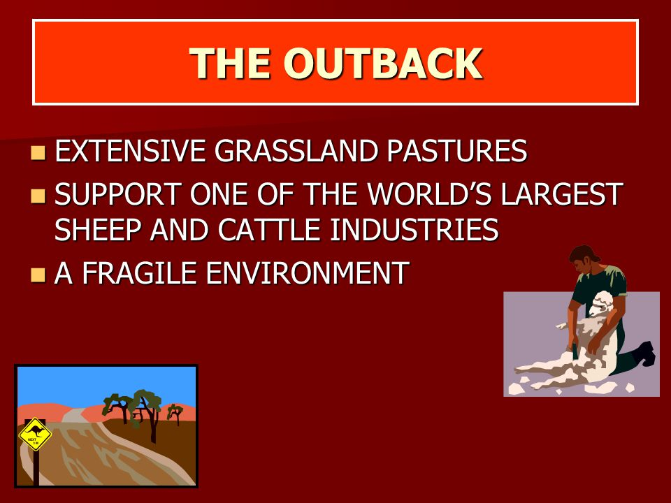 THE OUTBACK EXTENSIVE GRASSLAND PASTURES EXTENSIVE GRASSLAND PASTURES SUPPORT ONE OF THE WORLD'S LARGEST SHEEP AND CATTLE INDUSTRIES SUPPORT ONE OF TH