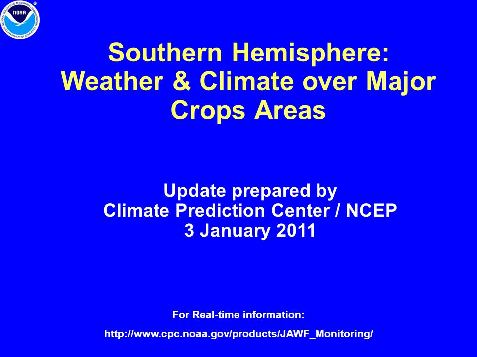 Southern Hemisphere: Weather & Climate over Major Crops Areas Update prepared by Climate Prediction Center / NCEP 3 January 2011 For Real-time informa